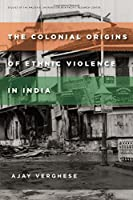 The Colonial Origins of Ethnic Violence in India (Studies of the Walter H. Shorenstein Asia-Pacific Research Center)