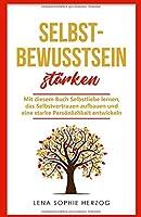 Selbstbewusstsein staerken: Mit diesem Buch Selbstliebe lernen, das Selbstvertrauen aufbauen und eine starke Persoenlichkeit entwickeln