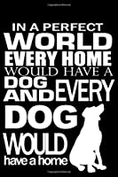 In a Perfect World Every Home Would Have a Dog and Every Dog Would Have a Home: Journal Notebook Gift for Dog and Puppy Lovers