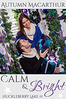 Calm & Bright: A clean and sweet Christian second chance romance in Idaho at Christmas (Huckleberry Lake Book 1) by [Macarthur, Autumn]