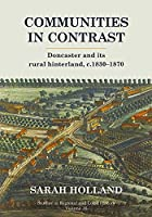Communities in Contrast: Doncaster and Its Rural Hinterland, C.1830-1870 (Studies in Regional and Local History)