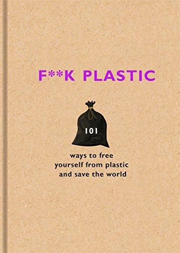 F**k Plastic: 101 ways to free...