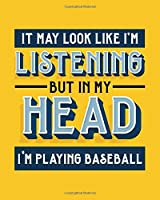 It May Look Like I'm Listening, but in My Head I'm Playing Baseball: Baseball Gift for Who Love to Play Baseball - Funny Saying on Bright and Bold Cover Design - Blank Lined Journal or Notebook