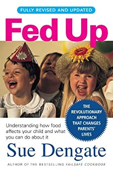 Fed Up (Fully Revised and Updated): Understanding How Food Affects Your Child and What You Can Do About It by [Dengate, Sue]