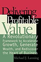 Delivering Profitable Value : A Revolutionary Framework to Accelerate Growth, Generate Wealth, and Rediscover the Heart of Business by Mike Lanning(2000-01-28)