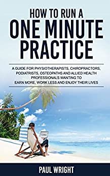 How To Run A One Minute Practice : A guide for physiotherapists,chiropractors,podiatrists,osteopaths and allied health professionals wanting to earn more, work less and enjoy their lives by [Wright, Paul]