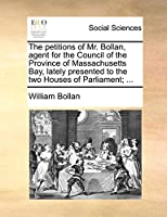 The Petitions of Mr. Bollan, Agent for the Council of the Province of Massachusetts Bay, Lately Presented to the Two Houses of Parliament; ...