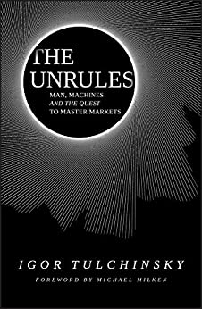 The Unrules: Man, Machines and the Quest to Master Markets by [Tulchinsky, Igor]