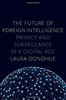 The Future of Foreign Intelligence: Privacy and Surveillance in a Digital Age (Inalienable Rights)