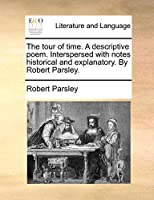 The Tour of Time. a Descriptive Poem. Interspersed with Notes Historical and Explanatory. by Robert Parsley.