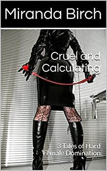 Cruel and Calculating: 3 Tales of Hard Female Domination by [Birch, Miranda]