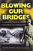 Blowing Our Bridges: The Memories of a Young Officer Who Finds Himself on the Beaches at Dunkirk, Landing at H-Hour on D-Day and then in Korea