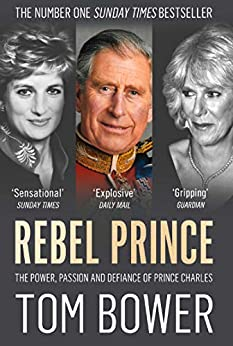 Rebel Prince: The Power, Passion and Defiance of Prince Charles – the explosive biography, as seen in the Daily Mail by [Bower, Tom]