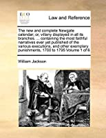 The New and Complete Newgate Calendar; Or, Villany Displayed in All Its Branches. ... Containing the Most Faithful Narratives Ever Yet Published of the Various Executions, and Other Exemplary Punishments, 1700 to 1795 Volume 1 of 6
