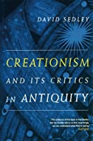 Creationism and Its Critics in Antiquity (Sather Classical Lectures)