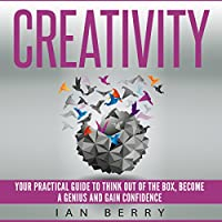Creativity: Your Practical Guide to Think Out of the Box, Become a Genius and Gain Confidence