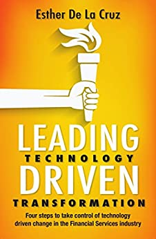 Leading Technology Driven Transformation: Four steps to take control of technology driven change in the financial services industry by [De La Cruz, Esther]