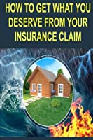 How to Get What You Deserve from Your Insurance Claim: Getting the Most for Your Personal Belongs After a Hurricane, Tornado, Flood, Fire or Earthquake.