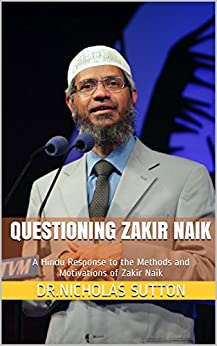 Questioning Zakir Naik: A Hindu Response to the Methods and Motivations of Zakir Naik by [Sutton, Dr.Nicholas]