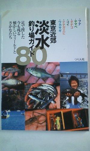 東京近郊淡水釣り場ガイド80―フナ・ヤマベ・タナゴ・コイ・テナガエビ・ワカサギ