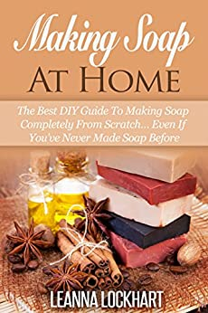 Making Soap At Home: The Best DIY Guide To Making Soap Completely From Scratch... Even If You've Never Made Soap Before (DIY Beauty Collection Book 5) by [Lockhart, Leanna]