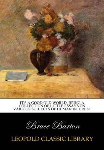 Download It's a good old world, being a collection of little essays on various subjects of human interest B014KZRDCI