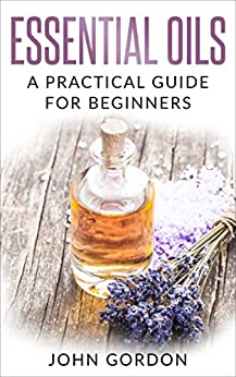 Essential Oils: A Practical Guide for Beginners by [Gordon, John]
