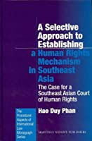 A Selective Approach to Establishing a Human Rights Mechanism in Southeast Asia: The Case for a Southeast Asian Court of Human Rights (Procedural Aspects of International Law Monograph Series)