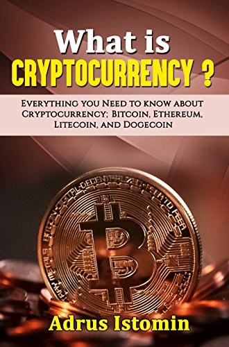 What is Cryptocurrency? : Everything You Need to Know about Cryptocurrency; Bitcoin, Ethereum, Litecoin, and Dogecoin (Cryptocurrencies) (English Edition)