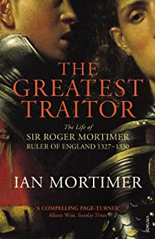 The Greatest Traitor: The Life of Sir Roger Mortimer, 1st Earl of March by [Mortimer, Ian]