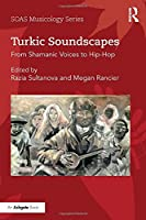 Turkic Soundscapes: From Shamanic Voices to Hip-Hop (SOAS Studies in Music Series)