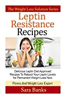 Leptin Resistance Recipes: Delicious Leptin Diet Approved Recipes to Reboot Your Leptin Levels for Permanent Weight Loss Now (Weight Loss Solution)