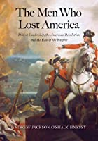 The Men Who Lost America: British Leadership, the American Revolution, and the Fate of the Empire (The Lewis Walpole Series in Eighteenth-Century Culture and History)