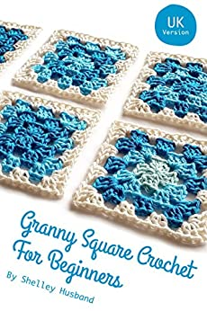 Granny Square Crochet for Beginners UK Version by [Husband, Shelley]