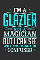 I'm A Glazier Not A Magician But I can See Why You Might Be Confused: 100 page Blank lined 6 x 9 journal to jot down your ideas and notes