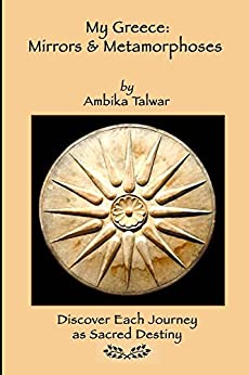 My Greece: Mirrors & Metamorphoses: Discover Each Journey as Sacred Destiny by [Talwar, Ambika]