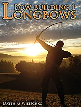 [Wiltschko, Matthias]のBow Building 1: Longbows (English Edition)
