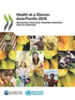 Health at a Glance - Asia/Pacific 2018: Measuring Progress Towards Universal Health Coverage (Health at a Glance: Asia/Pacific)
