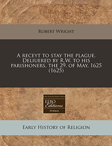 Download A Receyt to Stay the Plague. Deliuered by R.W. to His Parishoners, the 29. of May, 1625 (1625) 1171326742