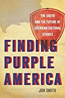 Finding Purple America: The South and the Future of American Cultural Studies (New Southern Studies)
