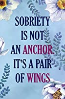 Sobriety Is Not An Anchor. It's A Pair Of Wings: Alcoholism Notebook Journal Composition Blank Lined Diary Notepad 120 Pages Paperback  Blue Flowers