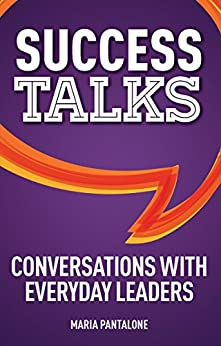 Success Talks: Conversations with Everyday Leaders by [Pantalone, Maria]