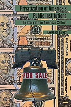 Privatization of Americas Public Institutions: The Story of the American Sellout by [Baines, Lawrence]