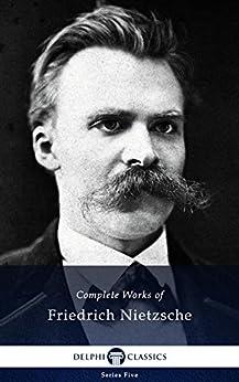 Delphi Complete Works of Friedrich Nietzsche (Illustrated) (Series Five Book 24) by [Nietzsche, Friedrich]