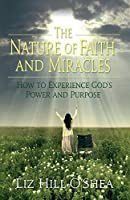 The Nature of Faith and Miracles: How to Experience God's Power and Purpose
