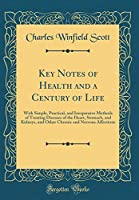 Key Notes of Health and a Century of Life: With Simple, Practical, and Inexpensive Methods of Treating Diseases of the Heart, Stomach, and Kidneys, and Other Chronic and Nervous Affections (Classic Reprint)