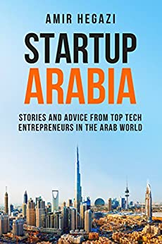 [Hegazi, Amir]のStartup Arabia: Stories and Advice from Top Tech Entrepreneurs in the Arab World (English Edition)