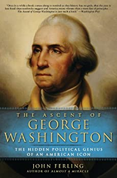 The Ascent of George Washington: The Hidden Political Genius of an American Icon by [Ferling, John]