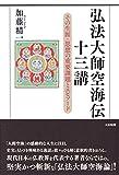 弘法大師空海伝 十三講: その生涯・思想の重要課題とエピソード