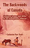 The Backwoods Of Canada: Letters From The Wife Of An Emigrant Officer